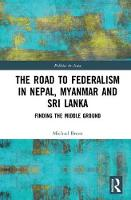 The Road to Federalism in Nepal, Myanmar and Sri Lanka Finding the Middle Ground by Michael G. (Deakin University, Australia) Breen