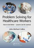 Problem Solving for Healthcare Workers How to Get Better - Lessons Can Be Learned by John Michael Collins