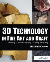 3D Technology in Fine Art and Craft Exploring 3D Printing, Scanning, Sculpting and Milling by Bridgette Mongeon