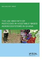 The Use and Fate of Pesticides in Vegetable-Based Agro-Ecosystems in Ghana by William Joseph Ntow