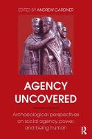 Agency Uncovered Archaeological Perspectives on Social Agency, Power, and Being Human by Andrew Gardner