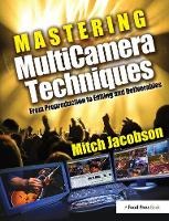 Mastering MultiCamera Techniques From Preproduction to Editing and Deliverables by Mitch Jacobson
