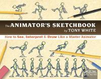 The Animator's Sketchbook How to See, Interpret & Draw Like a Master Animator by Tony White