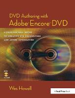 DVD Authoring with Adobe Encore DVD A Professional Guide to Creative DVD Production and Adobe Integration by Wes Howell