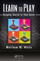 Learn to Play Designing Tutorials for Video Games by Matthew M. White