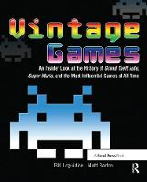 Vintage Games An Insider Look at the History of Grand Theft Auto, Super Mario, and the Most Influential Games of All Time by Bill Loguidice