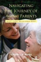 Navigating the Journey of Aging Parents What Care Receivers Want by Cheryl A. Kuba