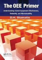 The OEE Primer Understanding Overall Equipment Effectiveness, Reliability, and Maintainability by D.H. Stamatis