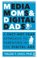 Media Moms & Digital Dads A Fact-Not-Fear Approach to Parenting in the Digital Age by Yalda Uhls