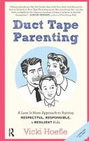Duct Tape Parenting A Less is More Approach to Raising Respectful, Responsible and Resilient Kids by Vicki Hoefle