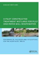 A Pilot Constructed Treatment Wetland for Pulp and Paper Mill Wastewater Performance, Processes and Implications for the Nzoia River, Kenya, UNESCO-IHE PhD by Margaret Akinyi Abira