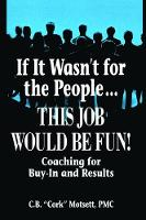 If It Wasn't For the People...This Job Would Be Fun Coaching for Buy-In and Results by C. B. Motsett