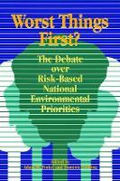 Worst Things First The Debate over Risk-Based National Environmental Priorities by Adam M. Finkel