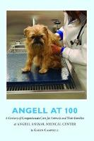 Angell at 100 A Century of Compassionate Care for Animals and Their Families at Angell Animal Medical Center by Karen Campbell