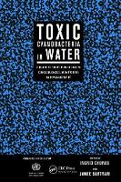 Toxic Cyanobacteria in Water A Guide to their Public Health Consequences, Monitoring and Management by Ingrid Chorus
