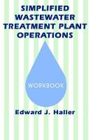 Simplified Wastewater Treatment Plant OperationsWorkbook by Edward Haller