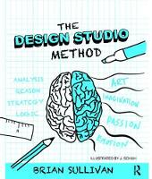 The Design Studio Method Creative Problem Solving with UX Sketching by Brian K. Sullivan