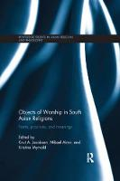 Objects of Worship in South Asian Religions Forms, Practices and Meanings by Prof Dr Knut A. (University of Bergen, Norway) Jacobsen