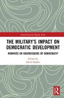 The Military's Impact on Democratic Development Midwives or gravediggers of democracy? by David Kuehn
