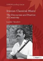 Iranian Classical Music The Discourses and Practice of Creativity by Laudan Nooshin