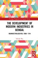 The Development of Modern Industries in Bengal Re-Industrialisation, 1858-1914 by Indrajit (University of North Bengal, India) Ray