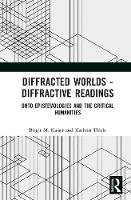 Diffracted Worlds - Diffractive Readings Onto-epistemologies and the critical humanities by Birgit M. (University of Utrecht, The Netherlands) Kaiser