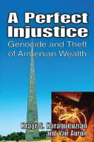 A Perfect Injustice Genocide and Theft of Armenian Wealth by Yair Auron
