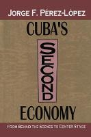 Cuba's Second Economy From behind the Scenes to Center Stage by Jorge Perez-Lopez