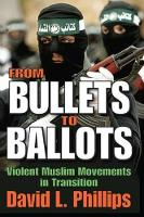 From Bullets to Ballots Violent Muslim Movements in Transition by David L. Phillips