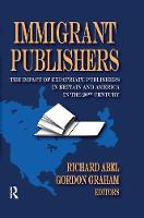 Immigrant Publishers The Impact of Expatriate Publishers in Britain and America in the 20th Century by Richard Abel