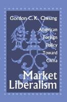 Market Liberalism American Foreign Policy Toward China by Gordon Cheung