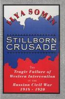 Stillborn Crusade The Tragic Failure of Western Intervention in the Former Soviet Union by Ilya Somin
