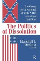 The Politics of Dissolution Quest for a National Identity and the American Civil War by Marshall DeRosa