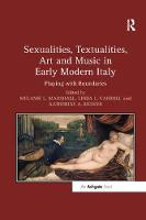 Sexualities, Textualities, Art and Music in Early Modern Italy Playing with Boundaries by Melanie L. Marshall