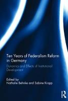 Ten Years of Federalism Reform in Germany Dynamics and Effects of Institutional Development by Nathalie Behnke