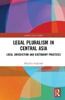 Legal Pluralism in Central Asia Local Jurisdiction and Customary Practices by Mahabat Sadyrbek