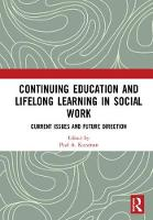Continuing Education and Lifelong Learning in Social Work Current Issues and Future Directions by Paul A. (Hunter College, CUNY, USA) Kurzman