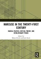 Marcuse in the Twenty-First Century Radical Politics, Critical Theory, and Revolutionary Praxis by Robert (Arizona State University, USA) Kirsch