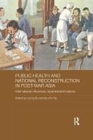 Public Health and National Reconstruction in Post-War Asia International Influences, Local Transformations by Liping (Alma College, USA) Bu