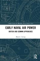 Early Naval Air Power British and German Approaches by Dennis Haslop