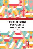 The Rise of Catalan Independence Spain's Territorial Crisis by Andrew (Cardiff University) Dowling