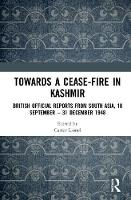 Towards a Ceasefire in Kashmir British Official Reports from South Asia, 18 September - 31 December 1948 by Lionel Carter
