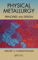 Physical Metallurgy Principles and Design by Gregory N. Haidemenopoulos
