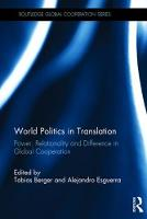 World Politics in Translation Power, Relationality and Difference in Global Cooperation by Tobias Berger