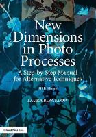 New Dimensions in Photo Processes A Step-by-Step Manual for Alternative Techniques by Laura Blacklow