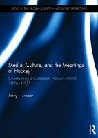 Media, Culture, and the Meanings of Hockey Constructing a Canadian Hockey World, 1896-1907 by Stacy L. (University of Alberta, Canada) Lorenz