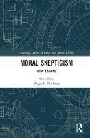 Moral Skepticism New Essays by Diego E. (Consejo Nacional de Investigaciones Cientificas y Tecnicas, Argentina) Machuca