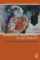 Emerging Perspectives in Art Therapy Trends, Movements, and Developments by Richard (Notre Dame de Namur University) Carolan