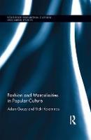 Fashion and Masculinities in Popular Culture by Adam (University of Sydney, Australia) Geczy, Vicki (Massey University, New Zealand) Karaminas