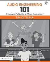 Audio Engineering 101 A Beginner's Guide to Music Production by Tim (Professor, Austin Community College, Commercial Music Management program. Recording and live sound engineer.) Dittmar